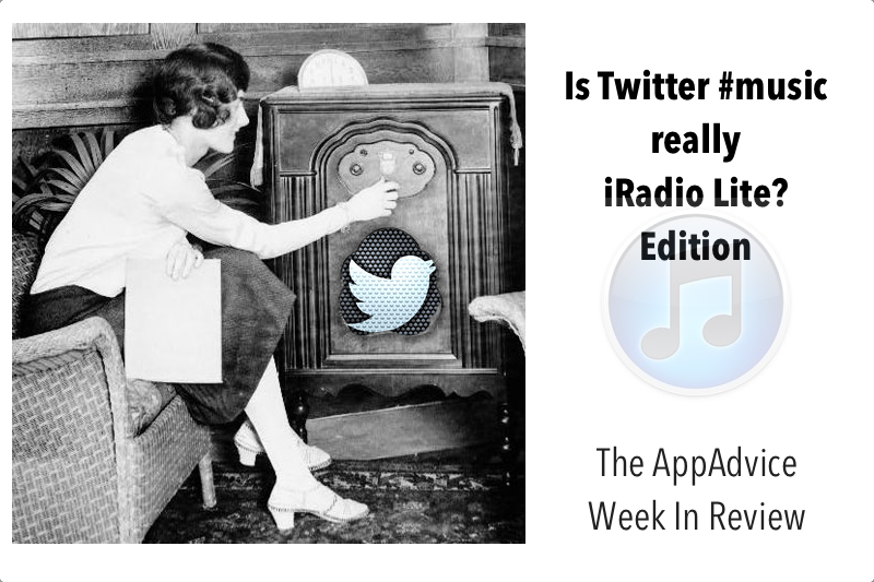 The AppAdvice Week In Review: Is Twitter #Music Apple's iRadio Lite? Edition