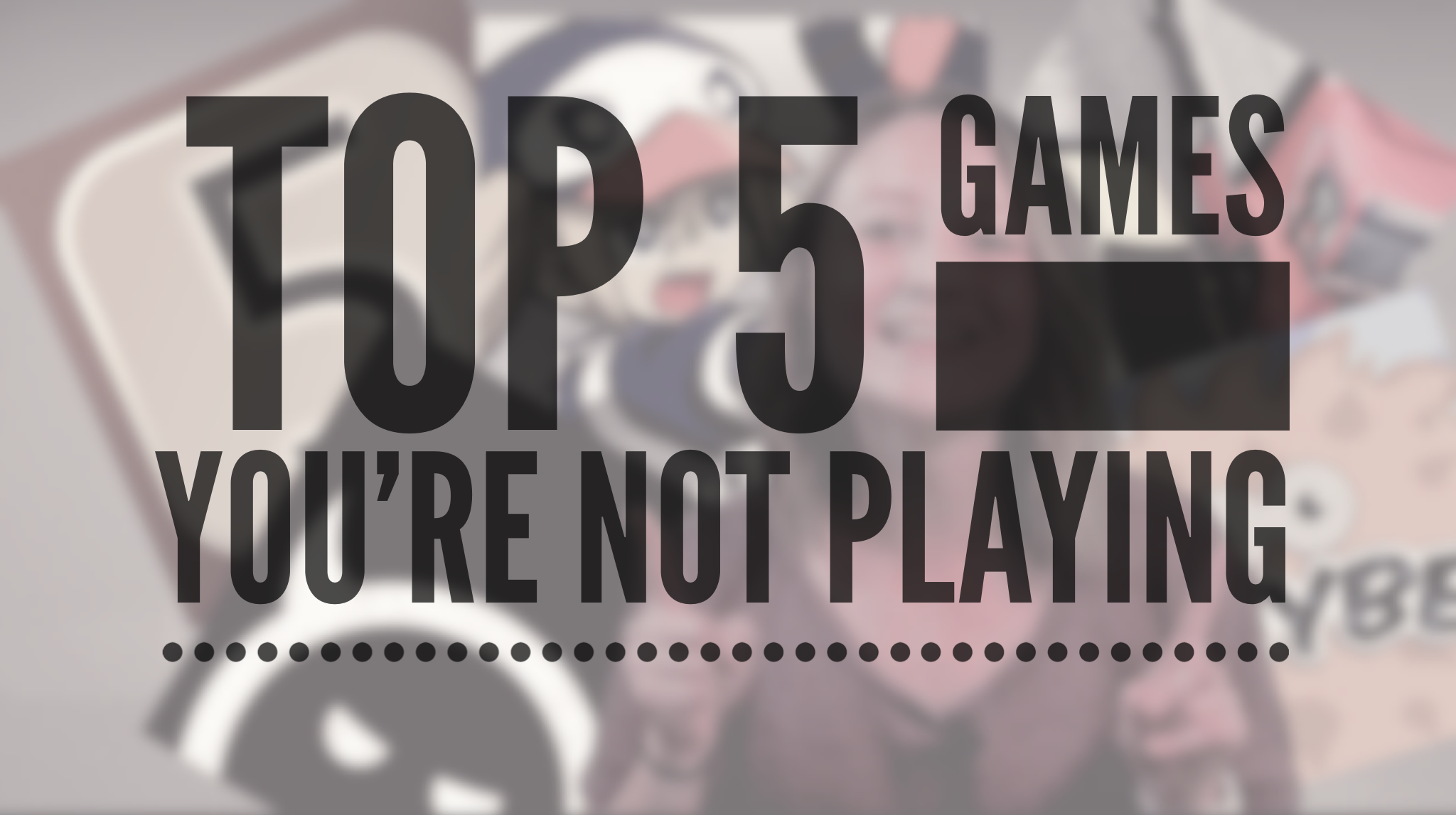 Top 5 games you're not playing