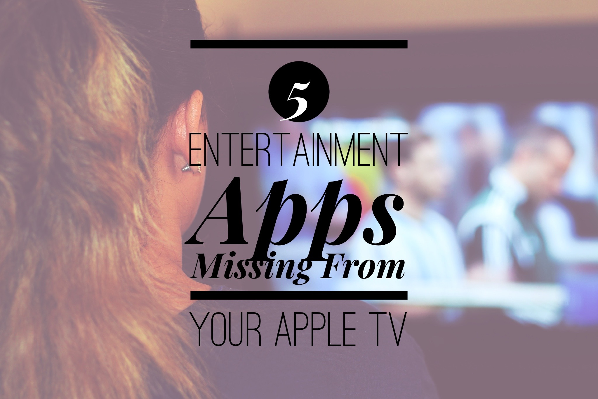 Top five entertainment apps missing from your Apple TV
